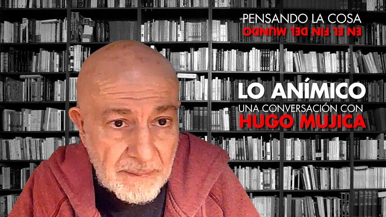 Pensando la cosa | Lo anímico. Una conversación con Hugo Mujica