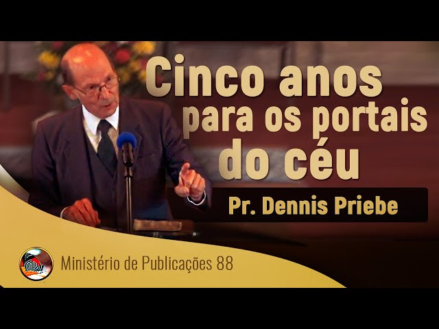 Cinco anos para os portais do céu. Pr. Dennis Priebe