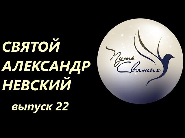 Путь Святых. Выпуск 22. Святой Александр Невский.
