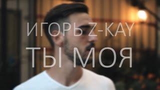 Игорь Z-Kay - Ты моя (промо-клип, 2015)