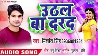 आ गया Nishant Singh का सबसे नया गाना - Uthal Ba Darad - Bhojpuri Superhit Song 2019