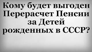Кому будет выгоден Перерасчет Пенсии за Детей рожденных в СССР