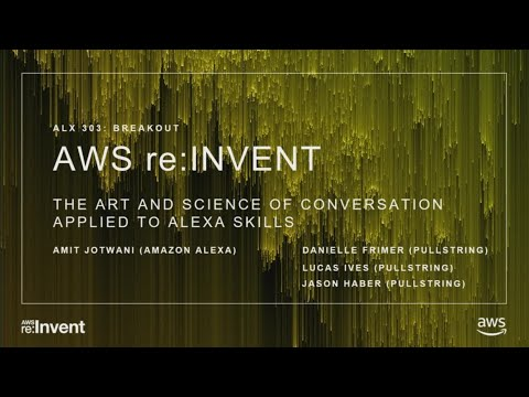 AWS re:Invent 2017: The Art and Science of Conversation Applied to Alexa Skills (ALX303)