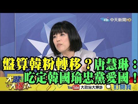 【精彩】國民黨盤算韓粉轉移? 唐慧琳:吃定韓國瑜「忠黨愛國」