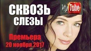 Мелодрама 2017.Сквозь слезы, новинка 2017, русский фильм ласковый 2017
