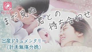 【出産ドキュメンタリー(計画無痛分娩) 】まだ見ぬ君との待ち合わせ  ベビーカレンダー 出産動画