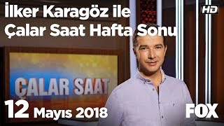 12 Mayıs 2018 İlker Karagöz ile Çalar Saat Hafta Sonu