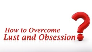 How to Overcome Lust and Obsession?