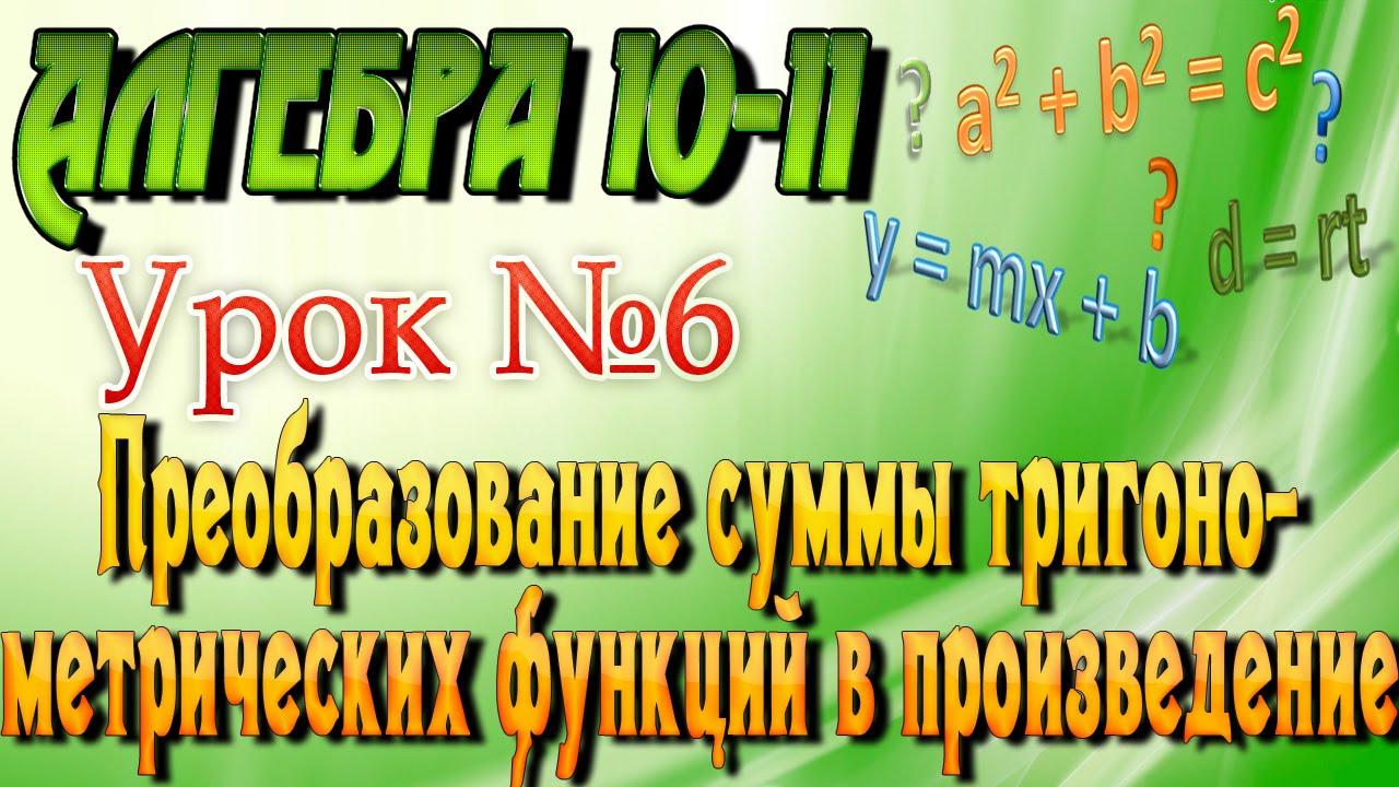 Преобразование суммы тригонометрических функций в произведение. Алгебра 10-11 классы. 6  урок