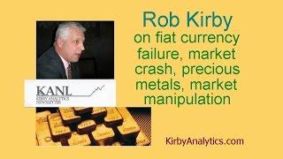 Rob Kirby on fiat currency failure, market crash, precious metals, market manipulation
