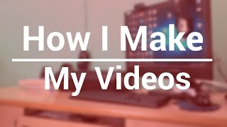 How to Make Tech Videos/Reviews l How I Make My Videos 2017!