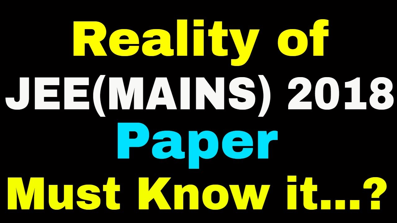 reality of jee main 2018 paper students parents must watch it
