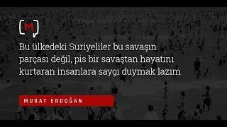 """Murat Erdoğan:  """"Bu ülkedeki Suriyeliler bu savaşın parçası değil, pis bir savaştan..."""""""