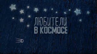 Любители в космосе. Документальный фильм Дмитрия Завигельского