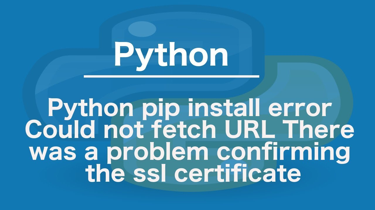 Python pip install error Could not fetch URL There was a problem confirming  the ssl certificate