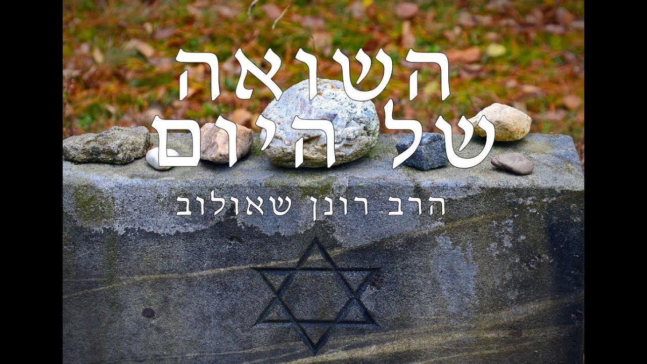 הרב רונן שאולוב  - השואה של היום! חזק ביותר!