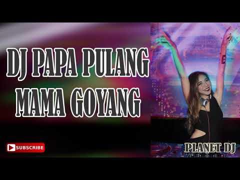 DJ PAPA PULANG MAMA GOYANG
