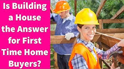 Is Building a House the Answer for First Time Home Buyers?