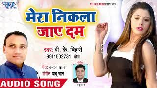 B K Bihari का नया भोजपुरी लोकगीत 2018 - Mera Nikla Jaye Dam - Bhojpuri Superhit Song 2018