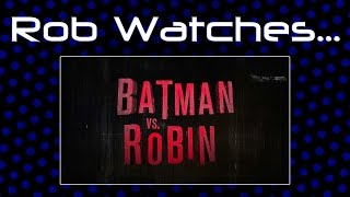 Rob Watches Batman Vs. Robin