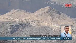 الجيش يهاجم ماتبقى من مواقع تمركز المليشيا في منطقة صلب بنهم