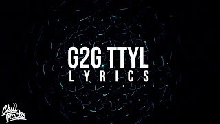 blackbear - g2g ttyl (Lyrics) ft. THEY
