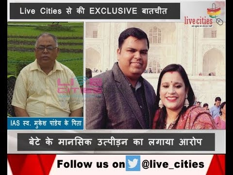 IAS Mukesh Pandey father's EXCLUSIVE talk with Live Cities 'IAS मुकेश के पिता के संगीन आरोप'