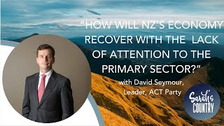 """How will economy recover without attention to the primary sector?"" with David Seymour, ACT Party"