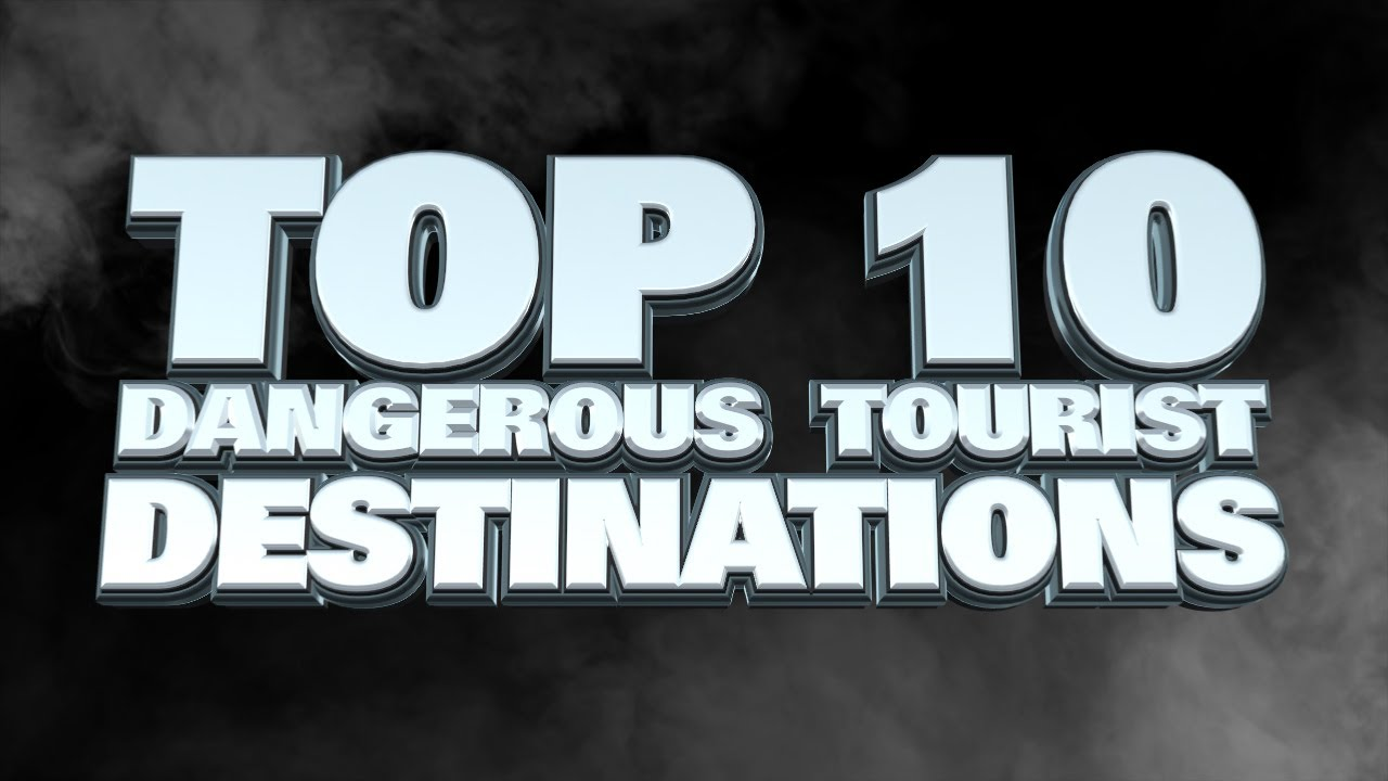 10 most dangerous tourist destinations in the world 2014 youtube