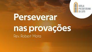 Perseverar nas provações - Rev. Robert Mota