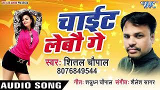 चाईट लेबौ गे - Chayit Lebau Ge - Shital Chaupal - Bhojpuri Hit Songs 2019 New