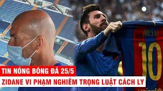 TIN NÓNG BÓNG ĐÁ 25/5 | Messi thú nhận muốn đến CLB mới – Zidane vi phạm nghiêm trọng luật cách ly