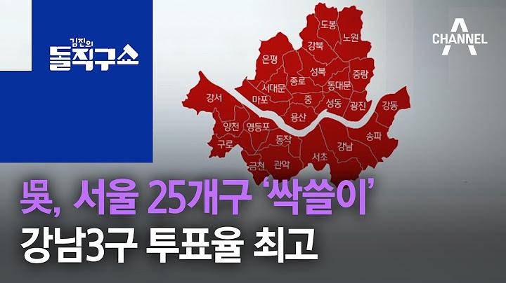 吳, 서울 25개구 '싹쓸이'…강남3구 투표율 최고 | 김진의 돌직구 쇼 713 회
