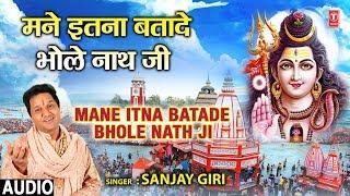 New Kanwar Bhajan I SANJAY GIRI II Mane Itna Batade Bhole Nath Ji II Latest Full Audio Song