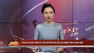Tin tức 24h: Công bố quyết định kỷ luật đối với Phó Chủ tịch UBND tỉnh Thanh Hóa