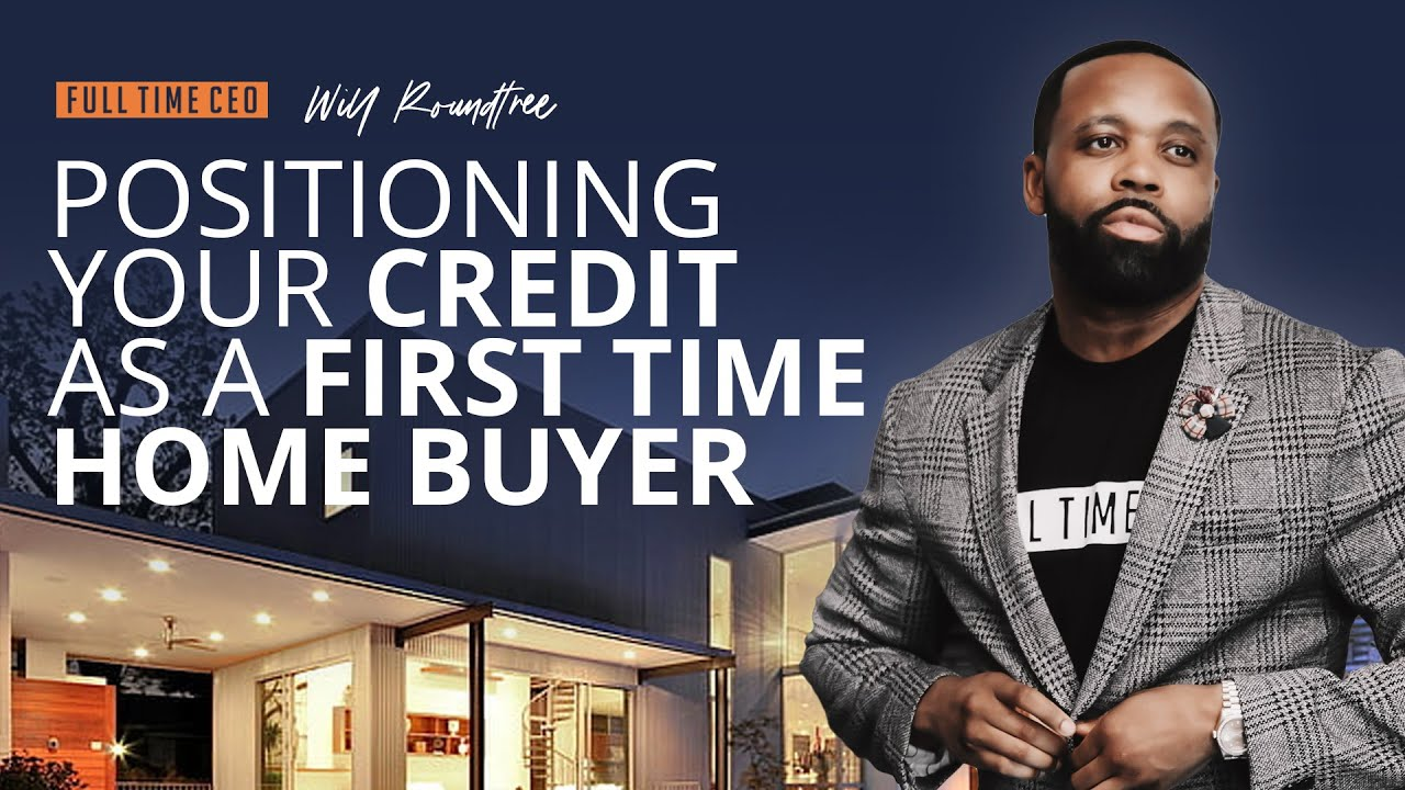 First Time Home Buyer - How to Position Your Credit