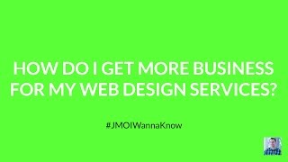 How Do I Get More Business For My Web Design Services?(Here's the question: