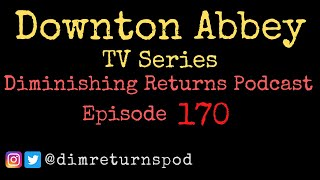 Downton Abbey (TV Series) - Diminishing Returns Podcast Episode 170
