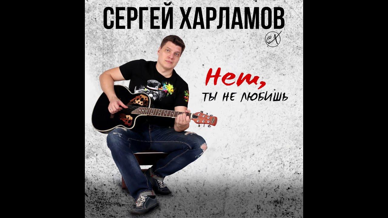 Сергей Харламов - Нет, ты не любишь