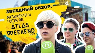 ATLAS WEEKEND 2017  МУЗЫКАНТЫ И ГОСТИ О ФЕСТИВАЛЕ