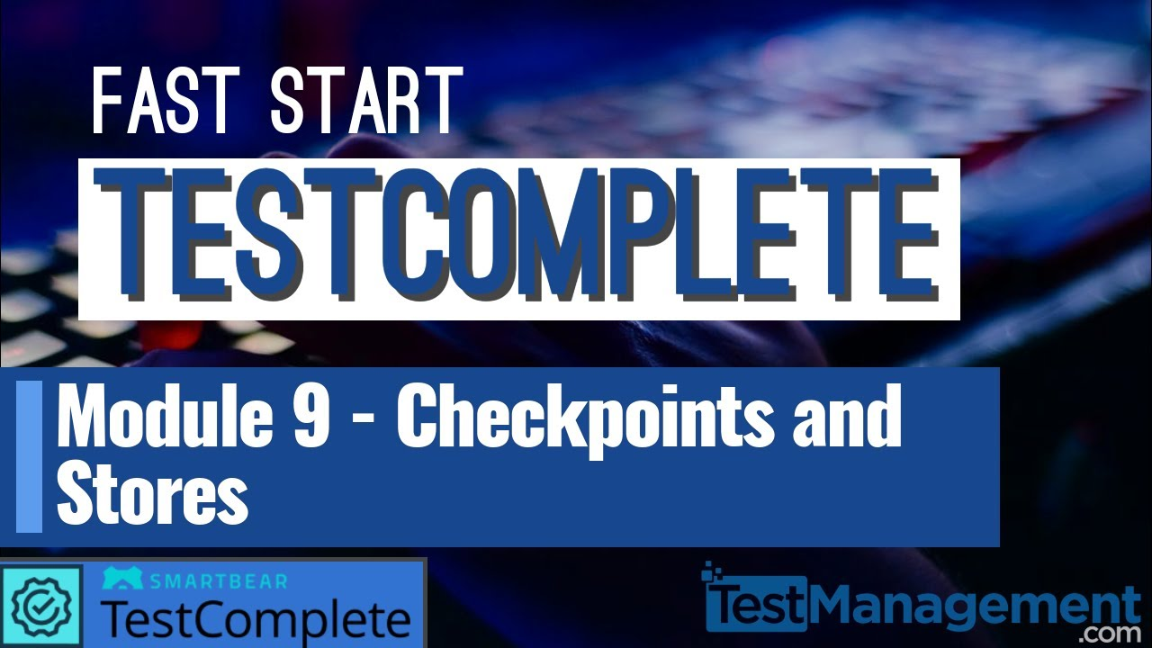 Fast Start TestComplete – Module 9: Checkpoints and Stores