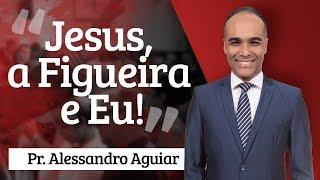 Pr. Alessandro Aguiar - Jesus, a Figueira e Eu!