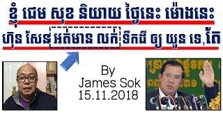 ខ្ញុំ ជេម សុខ និយាយថ្ងៃនេះ ហ៊ុន សែន អត់មានលក់ដីអោយ យួន ទេ,តែ By James Sok 15.11.2018