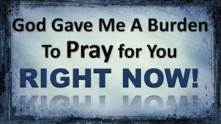 God gave me a burden to pray for you RIGHT NOW!!!