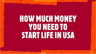 HOW MUCH MONEY DO YOU NEED TO HAVE TO START YOUR LIFE IN USA