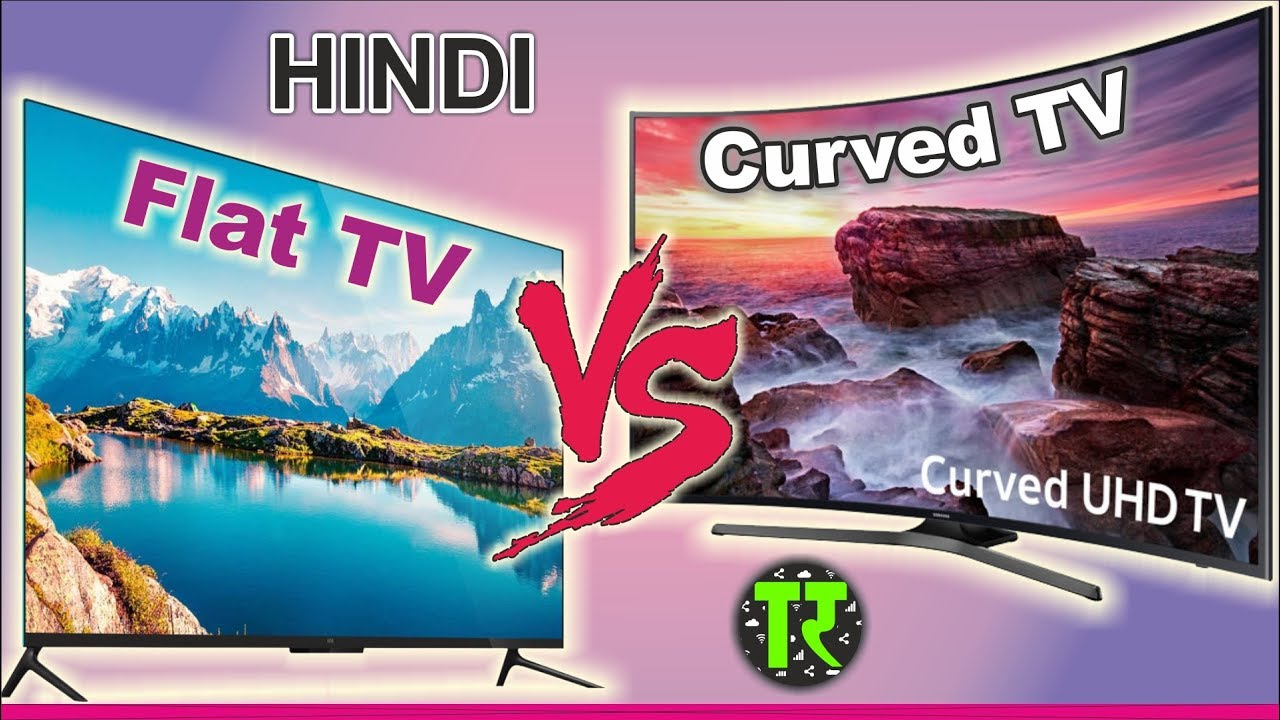 Curved Vs Flat Tv >> 2018 Hindi Curved Screen Tv Vs Normal Flat Screen Tv Which Is