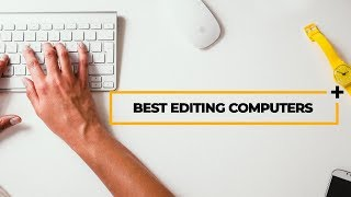 the best laptop and desktop computers for video editing mac pc and full specs