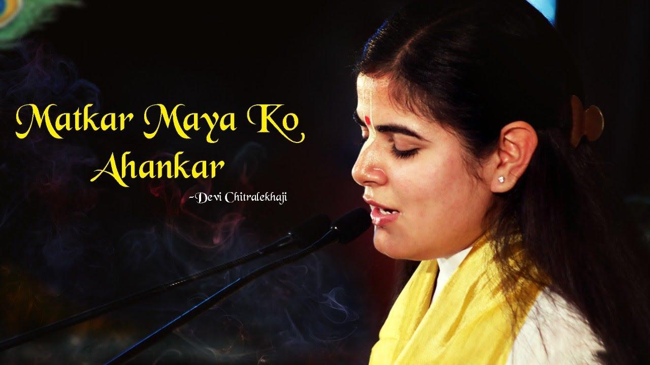 Matkar Maya Ko Ahankar ~ Devi Chitralekha Ji
