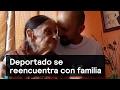 Deportado se reencuentra con familia - Migrantes - Denise Maerker 10 en punto