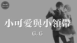 G.G - 小可愛與小領帶「做愛你的專家,說不完的情話」動態歌詞版